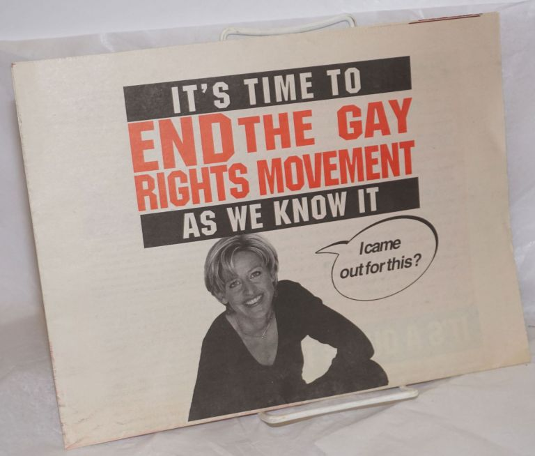 """It's Time to End the Gay Rights Movement As We Know It [broadside/tabloid] [Ellen cover photo captioned: """"I came out for this?""""]. Ellen DeGeneres, Hana Layson, Jeanne Kracher, Debbie Gould, Mel Ferrand, Sabrina Craig, Ahaheed Alani."""