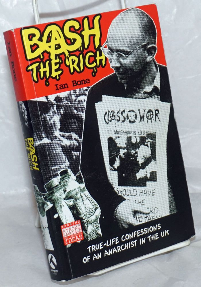 Bash the rich: true-life confessions of an anarchist in the UK. Ian Bone.