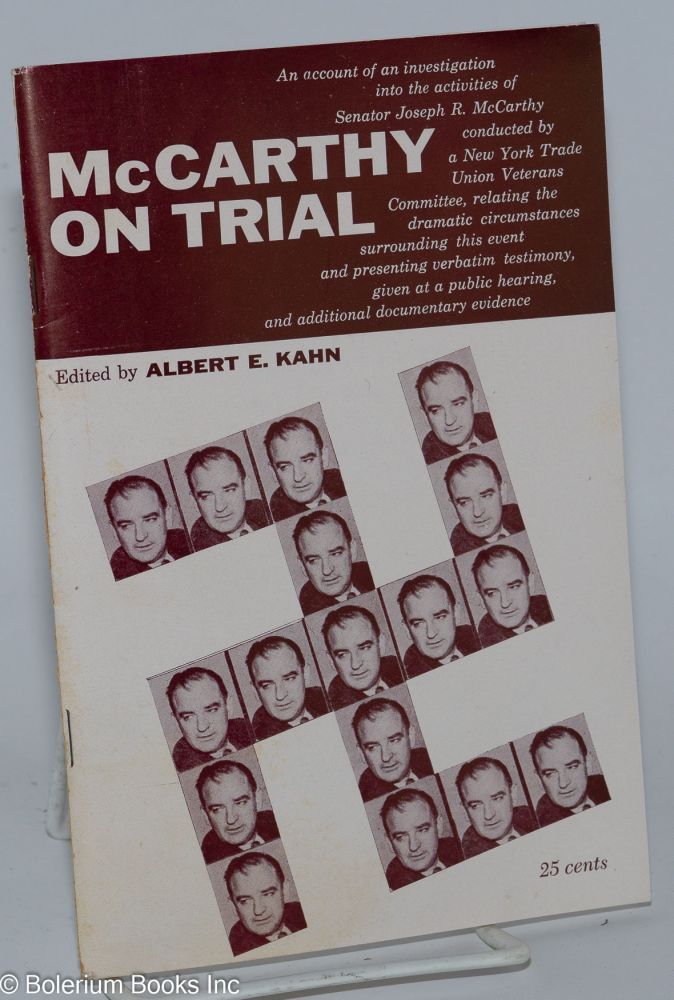 McCarthy on trial. An account of an investigation into the activities of Senator Joseph R. McCarthy conducted by a New York Trade Union Veterans Committee, relating the dramatic circumstances surrounding this event and presenting verbatim testimony, given at a public hearing, and additional documentary evidence. Albert E. Kahn, ed.