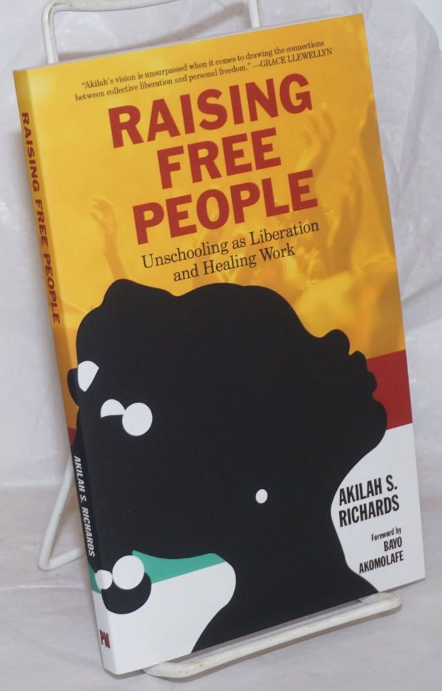 Raising Free People, Unschooling as Liberation and healing Work. Akilah S. Richards.