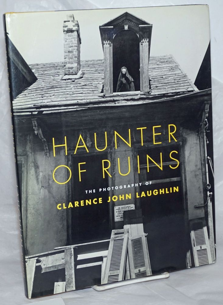 Haunter of Ruins; The Photography of Clarence John Laughlin. The Historic New Orleans Collection. With essays by Jon Kukla, John H. Lawrence, Andrei Codrescu, Ellen Gilchrist, Shirley Ann Grau, Jonathan Williams, Albert Belisle Davis, and John Wood. Clarence John Laughlin, artist, John H. Lawrence, Patricia Brady, Ellen Gilchrist et alia Andrei Codrescu.