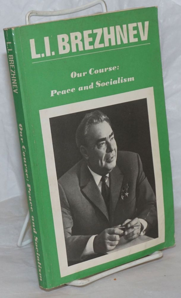 Our Course: Peace and Socialism. A Collection of Speeches by General Secretary of the CPSU Central Committee, L.I. Brezhnev (March 1971-December 1972). Leonid Brezhnev.
