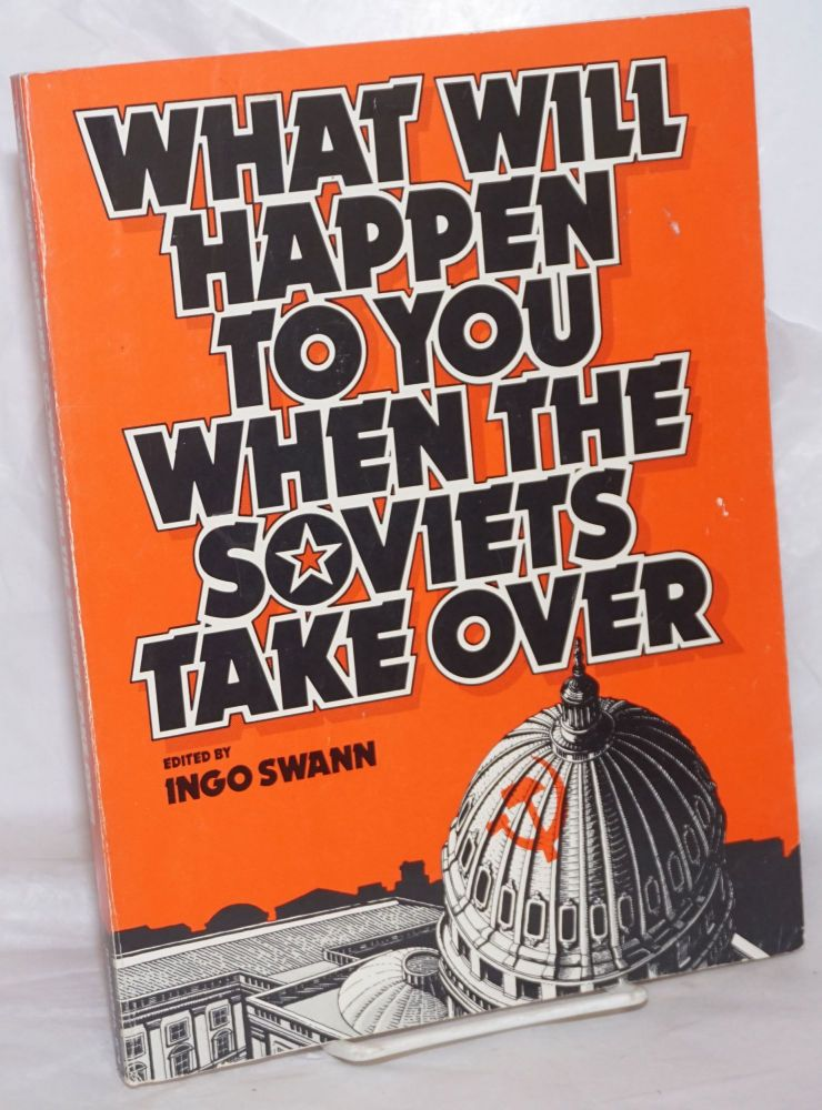What will happen to you when the Soviets take over. Ingo Swann, ed.