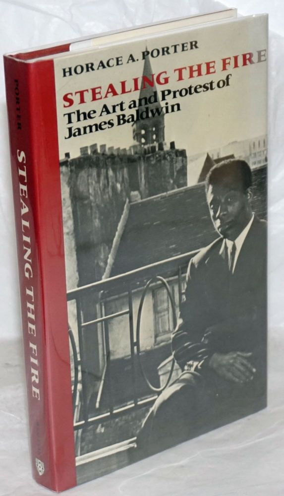 Stealing the Fire: the art and protest of James Baldwin. James Baldwin, Horace A. Porter.
