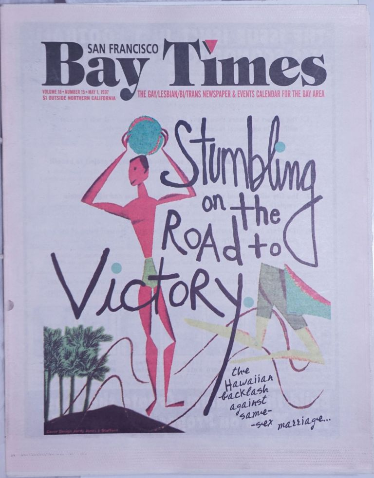 San Francisco Bay Times: the gay/lesbian/bi/trans newspaper & calendar of events for the Bay Area; [aka Coming Up!] vol. 18, #15, May 1, 1997: Stumbling on the Road to Victory. Kim Corsaro, Sister Dana Van Iquity Dennis McMillan, Alison Bechdel, Jack Fertig, Gene Price, Ann Rostow, Bruce Mirken, Nan Parks, Christine Beatty, Dean Goodman, Susan Stryker.