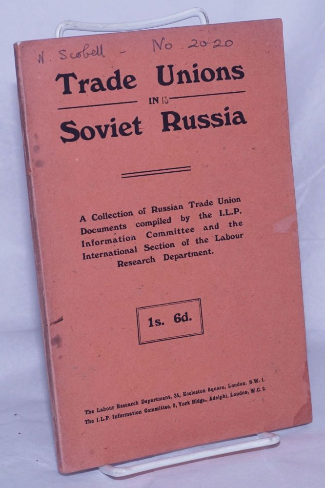 Trade Unions in Soviet Russia. A Collection of Russian Trade Union Documents compiled by the I.L.P. Information Committee and the International Section of the Labour Research Department. Independent Labour Party Information Committee I L. P., compilers.