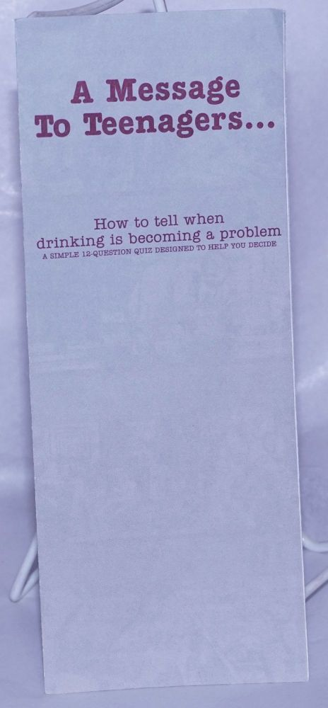 A Message to Teenagers . . . how to tell when drinking is becoming a problem [brochure] a simple 12 question quiz to help you decide. Alcoholics Anonymous.