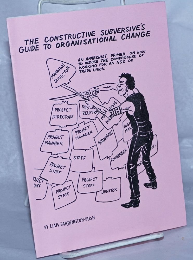 The constructive subversive's guide to organisational change. An anarchist primer on how to reduce the comprimise of working for an NGO or trade union. Artwork by Steve Lafler. Liam Barrington-Bush.