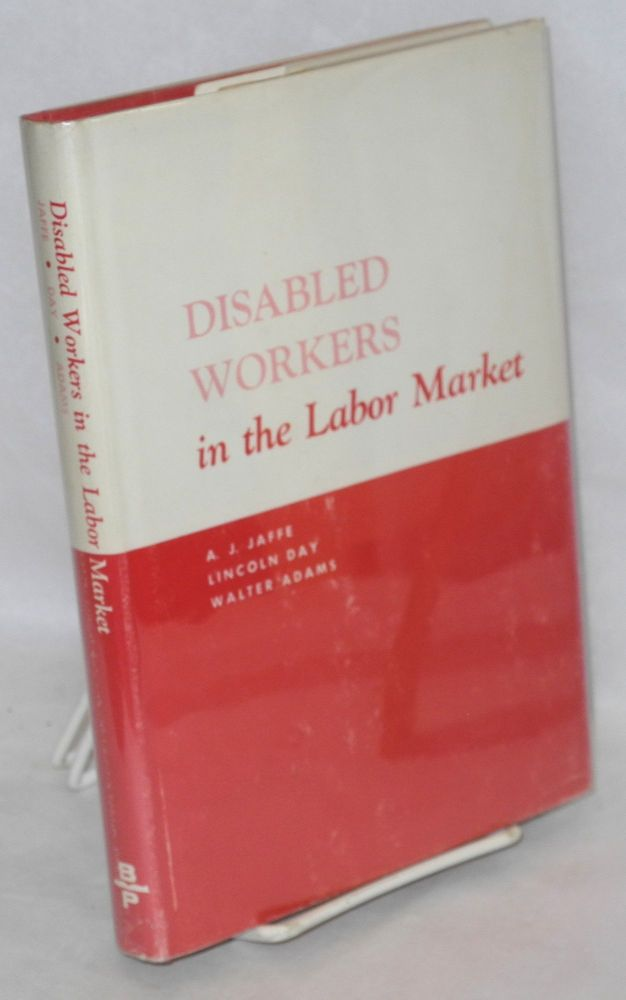 Disabled workers in the labor market. This study was conducted by The Bureau of Applied Social Research of Columbia University with the cooperation of the Vocational Rehabilitation Administration of the United States Department of Health, Education, and Welfare. A. J. Jaffe, Lincoln H. Day, Walter Adams.