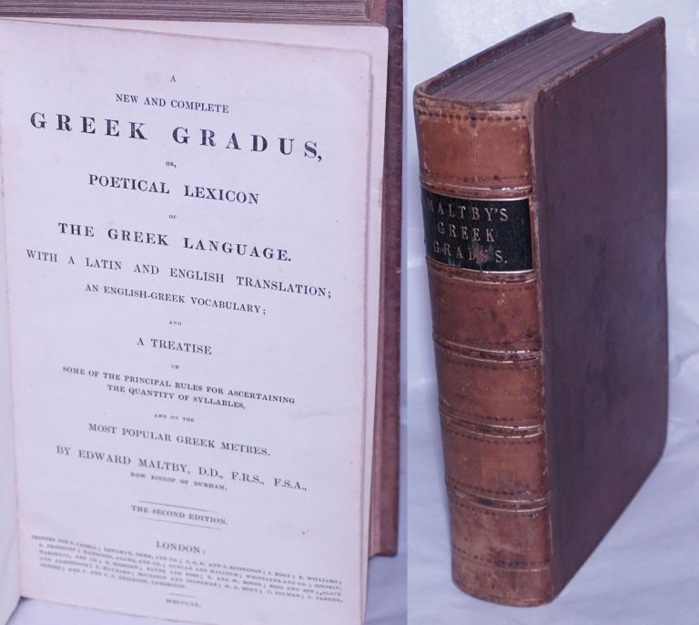 A New and Complete Greek Gradus, or, Poetical Lexicon of the Greek Language, with a Latin and English Translation: an English-Greek Vocabulary; and a Treatise on some of the principal rules for ascertaining the quantity of syllables and on the Most Popular Greek Metres. The Second Edition. Edward Maltby, Bishop of Durham.