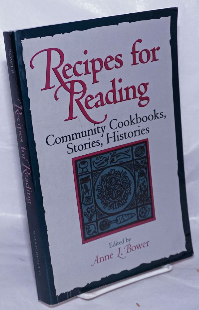Recipes for Reading; Community Cookbooks, Stories, Histories. Anne Bower.