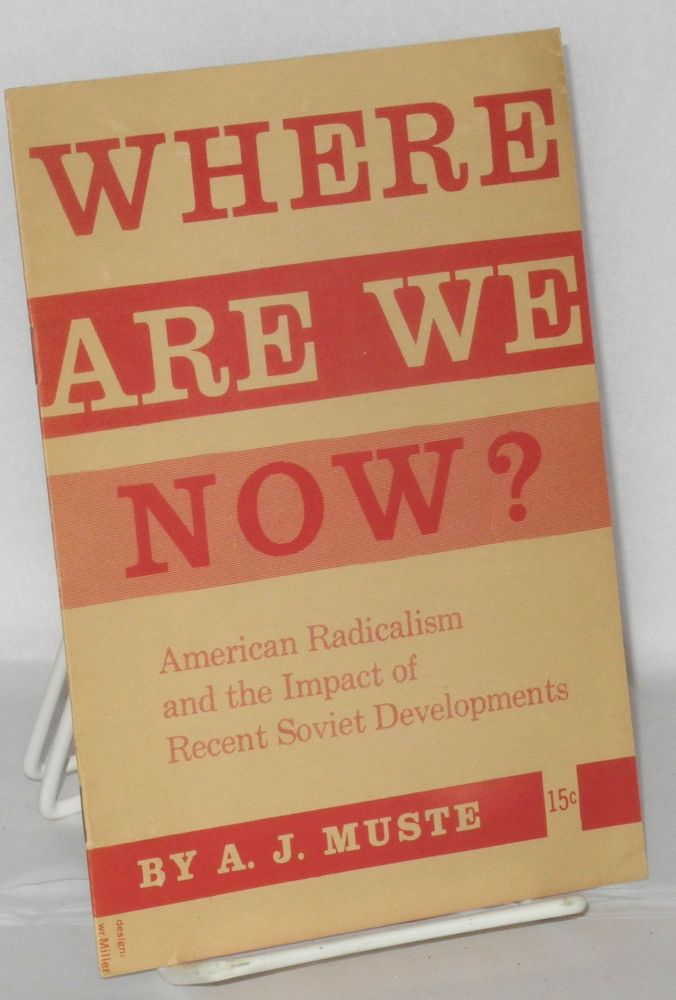 Where are we now? American radicalism and the impact of recent Soviet developments. A. J. Muste.