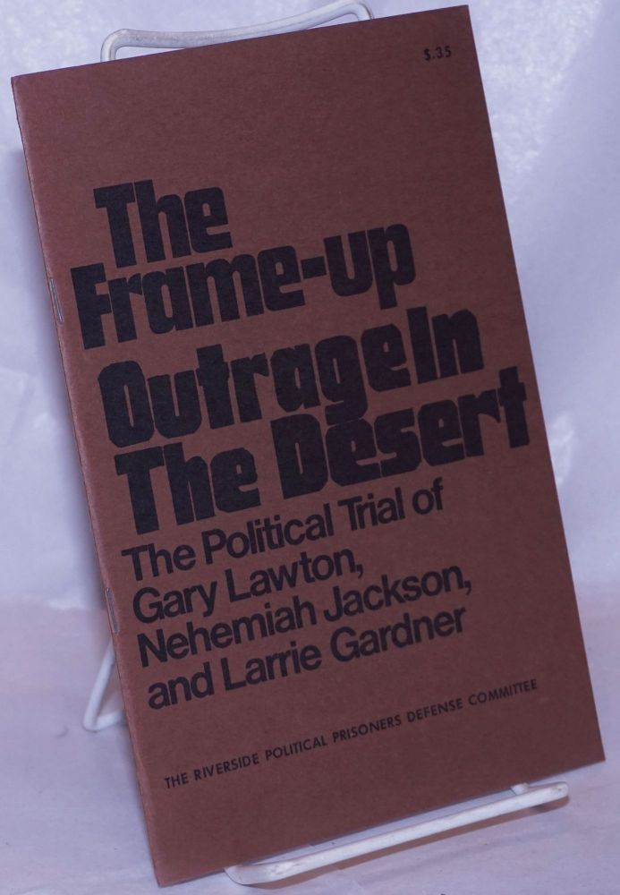 The frame-up of three black rebels; the political trial of Gary Lawton, Nehemiah Jackson, and Larrie Gardner [Cover title: The frame-up, outrage in the desert]. Riverside Political Prisoners Defense Committee.