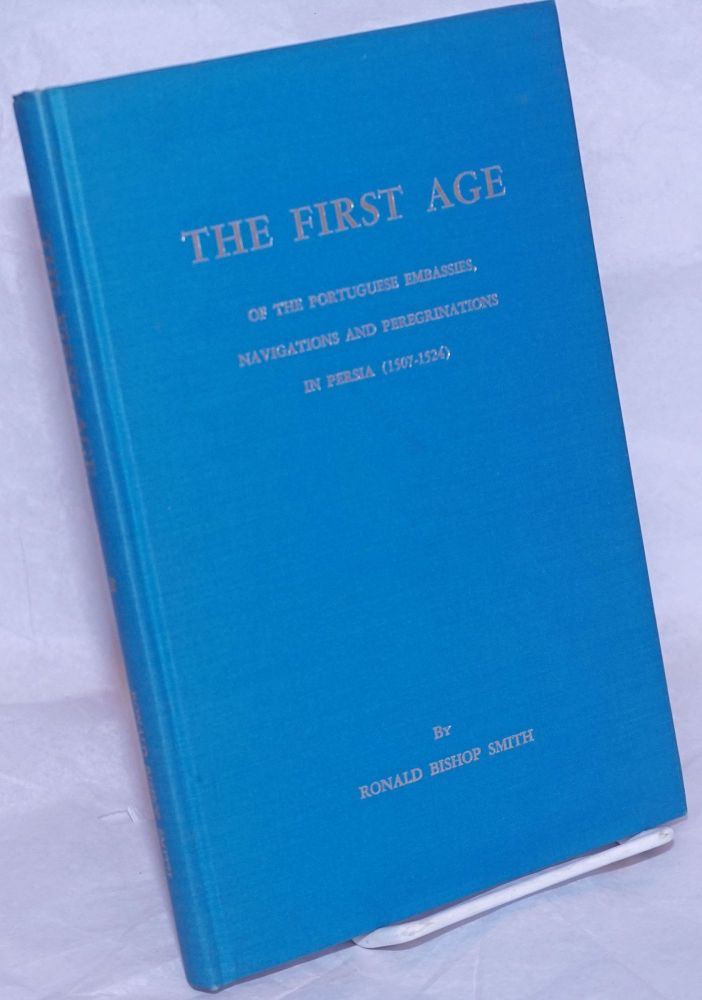 The First Age - of the Portuguese Embassies, Navigations and Peregrinations to the Ancient Kingdoms of Cambay and Bengal (1500-1521). Ronald Bishop Smith.