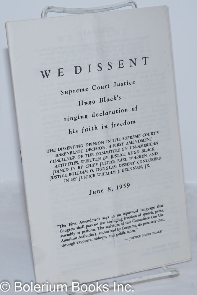 We dissent;; Supreme Court Justice Hugo Black's ringing declaration of his faith in freedom. The dissenting opinion in the Supreme Courts Barenblatt Decision, a First Amendment challenge of the Committee on un-American Activities, written by Justice Hugo Black, joined in by Chief Justice Earl Warren and Justice William O. Douglas; dissent concurred in by Justice William J. Brennan, Jr. June 8, 1959. Hugo Black.