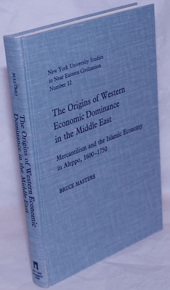The Origins of Western Economic Dominance in the Middle East; Mercantilism and the Islamic Economy in Aleppo, 1600-1750. Bruce Masters.