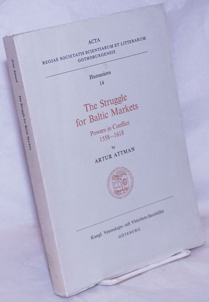 The Struggle for Baltic Markets; Powers in Conflict 1558-1618. Arthur Attman.