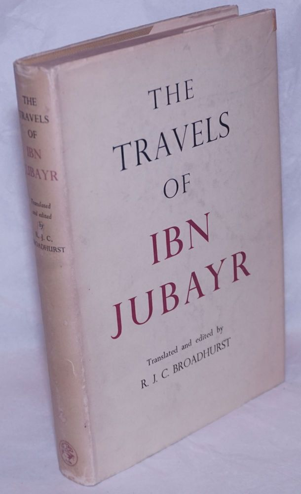 The Travels of Ibn Jubayr; Being the chronicle of a mediaeval Spanish Moor concerning his journey to the Egypt of Saladin, the holy cities of Arabia, Baghdad the City of the Caliphs, the Latin Kingdom of Jerusalem, and the Norman Kingdom of Sicily. Translated from the original Arabic by R.J.C. Broadhurst With an Introduction and Notes. translation Ibn Jubayr. R. J. C. Broadhurst.