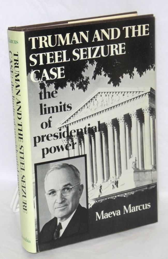Truman and the steel seizure case; the limits of presidential power. Maeva Marcus.