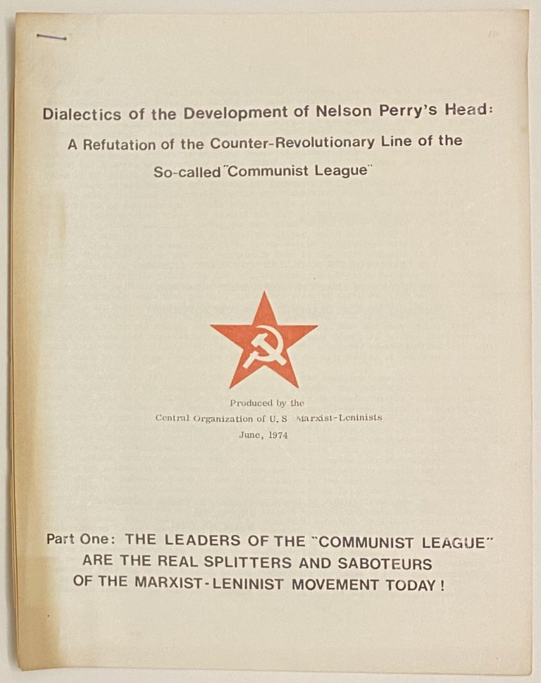 """Dialectics of the development of Nelson Perry's head. A refutation of the counter-revolutionary line of the so-called """"Communist League."""" Part One: The leaders of the """"Communist League"""" are the real splitters and saboteurs of the Marxist-Leninist movement today! Tim Hall."""