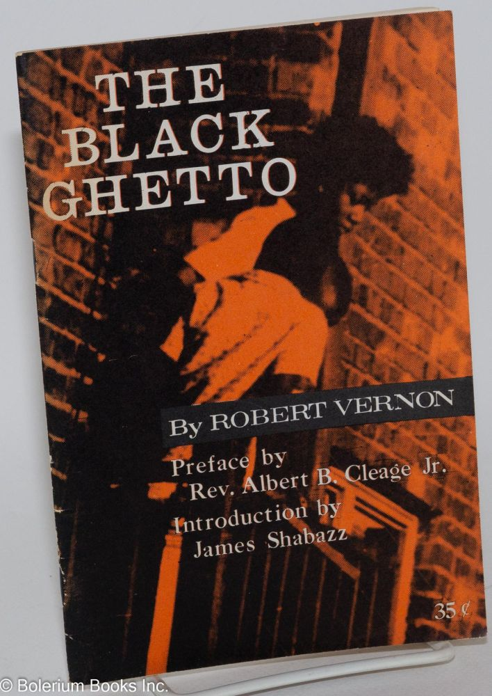The Black ghetto; preface by Rev. Albert B. Cleage, Jr., introduction by James Shabazz. Robert Vernon.