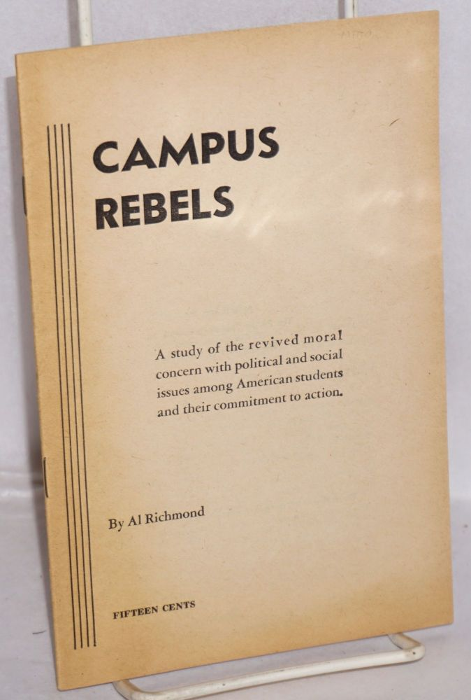 Campus rebels; a study of the revived moral concern with political and social issues among American students and their commitment to action. Al Richmond.