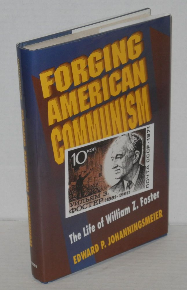 Forging American Communism; the life of William Z. Foster. Edward P. Johanningsmeier.