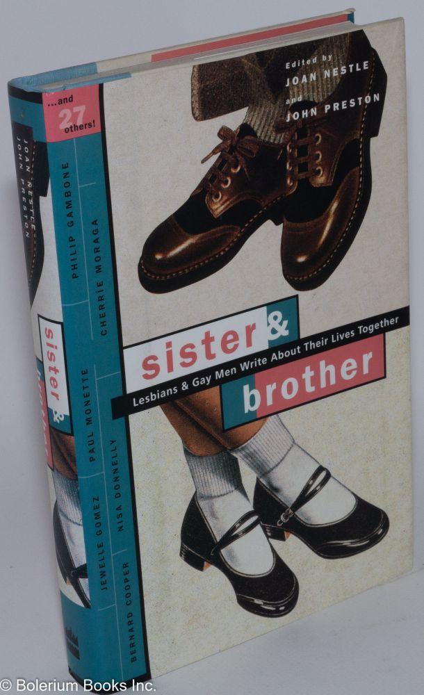 Sister & brother; lesbians and gay men write about their lives together. Paul Monette, Cherríe Moraga, Katherin V. Forrest, Joan Nestle, John Preston.