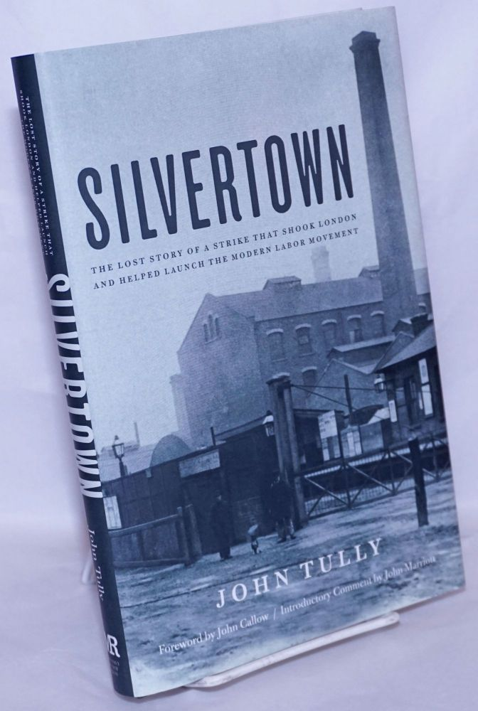Silvertown: The lost story of a strike that shook London and helped launch the modern labor movement. John Tully, introductory John Callow, John Marriott.