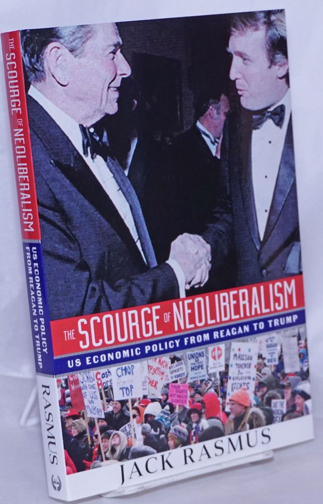 The Scourge of Neoliberalism: US Economic Policy From Reagan to Trump. Jack Rasmus.