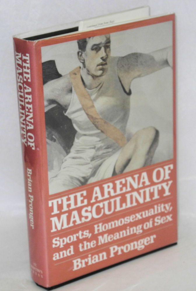 The arena of masculinity; sports, homosexuality, and the meaning of sex. Brian A. Pronger.