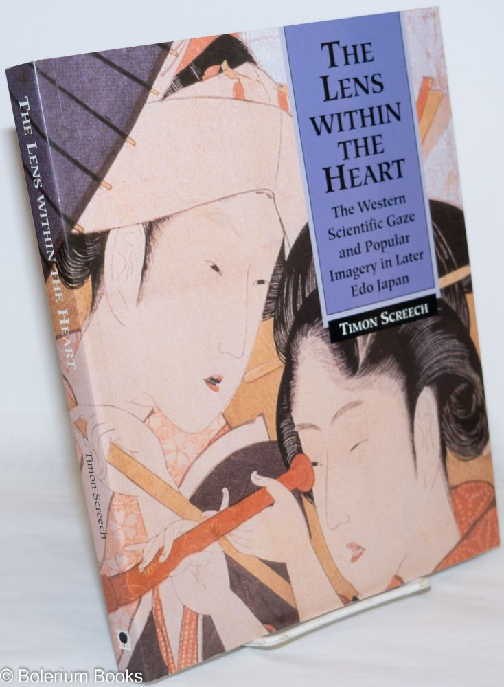The Lens WIthin the Heart: The Western scientific gaze and popular imagery in later Edo Japan. Timon Screech.
