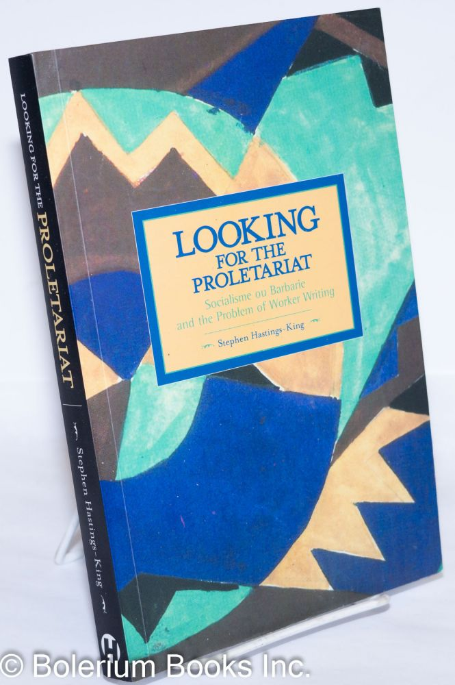 Looking for the Proletariat: Socialisme ou Barbarie and the Problem of Worker Writing. Stephen Hastings-King.