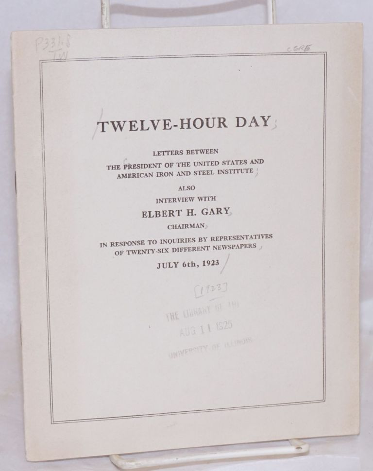 Twelve - hour day;; letters between the President of the United States and American Iron and Steel Institute; also interview with Elbert H. Gary, Chairman, in response to inquiries by representatives of twenty-six different newspapers, July 6th, 1923
