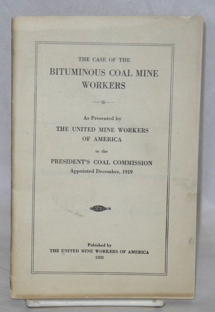 The case of the bituminous coal mine workers; as presented by the United Mine Workers of America to the President's Coal Commission, appointed December, 1919. United Mine Workers of America.