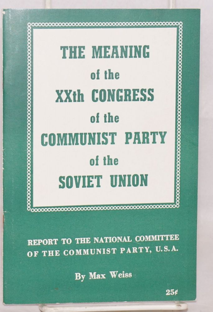 The meaning of the XXth Congress of the Communist Party of the Soviet Union. Max Weiss.