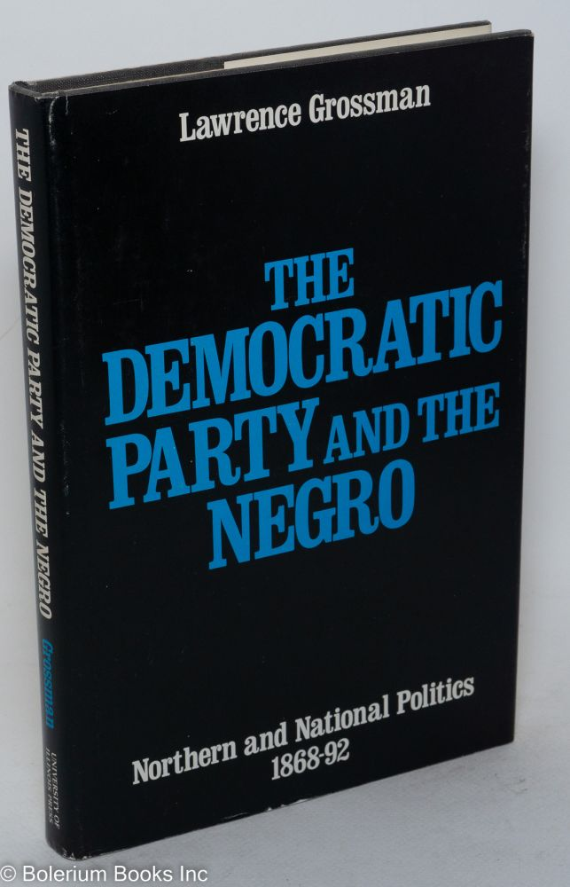 The Democratic Party and the Negro; Northern and national politics, 1868-92. Lawrence Grossman.