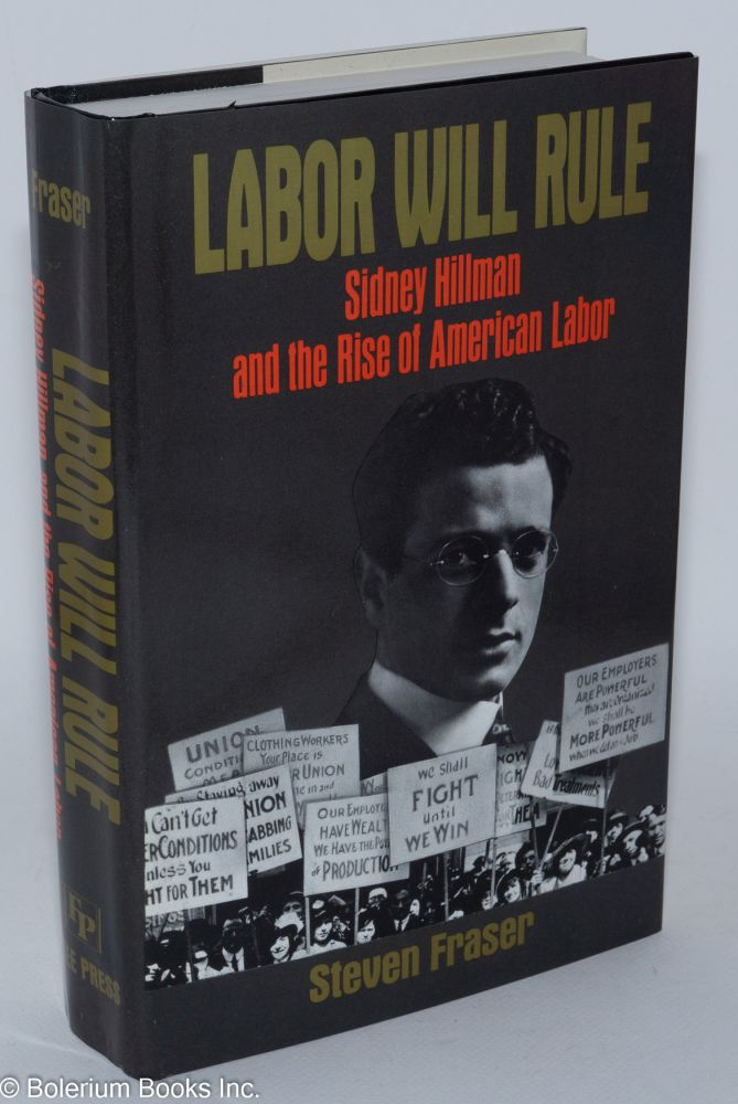 Labor will rule; Sidney Hillman and the rise of American labor. Steven Fraser.