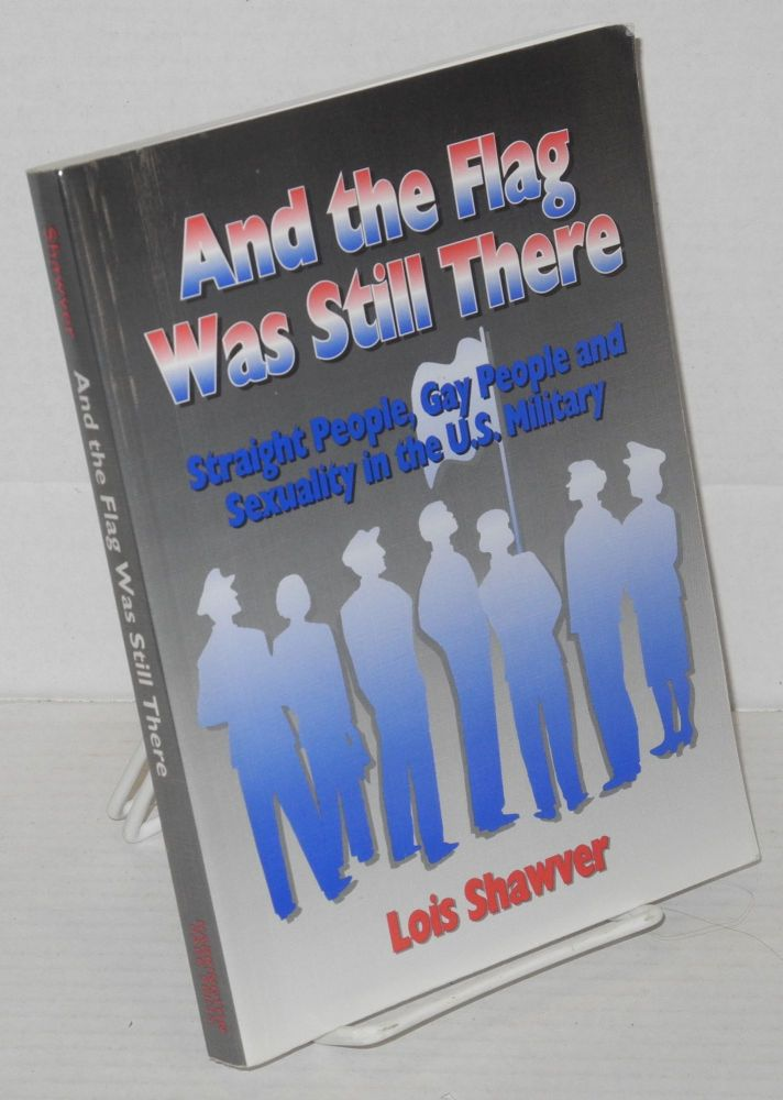 And the flag was still there; straight people, gay people, and sexuality in the U.S. military. Lois Shawver.