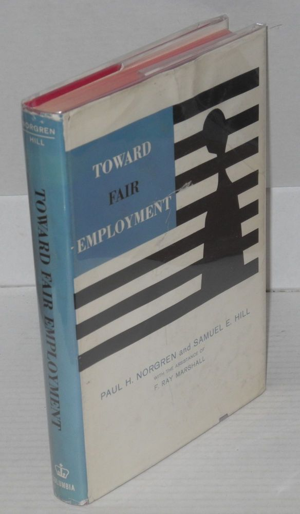Toward fair employment. With the assistance of F. Ray Marshall. Paul H. Norgren, Samuel E. Hill.