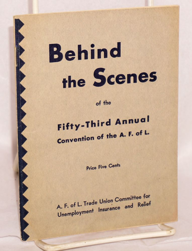 Behind the scenes of the Fifty-Third Annual Convention of the A.F.L. (The Fifty-Third Annual Convention of the A.F. of L. was held in Washington, D.C., October 2-10, 1933). American Federation of Labor Trade Union Committee for Unemployment Insurance and Relief.