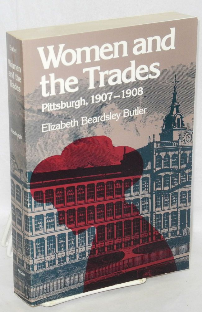 Women and the trades; Pittsburgh, 1907-1908. With a new introduction by Maurine Weiner Greenwald. Elizabeth Beardsley Butler.