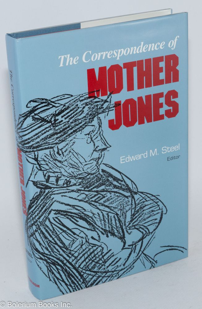 The correspondence of Mother Jones, Edward M. Steel, editor. Mary Harris Jones.