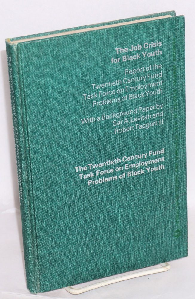 The job crisis for black youth; report of the Twentieth Century Fund, Task Force on Employment Problems of Black Youth, with a background paper by Sar A. Levitan and Robert Taggart III