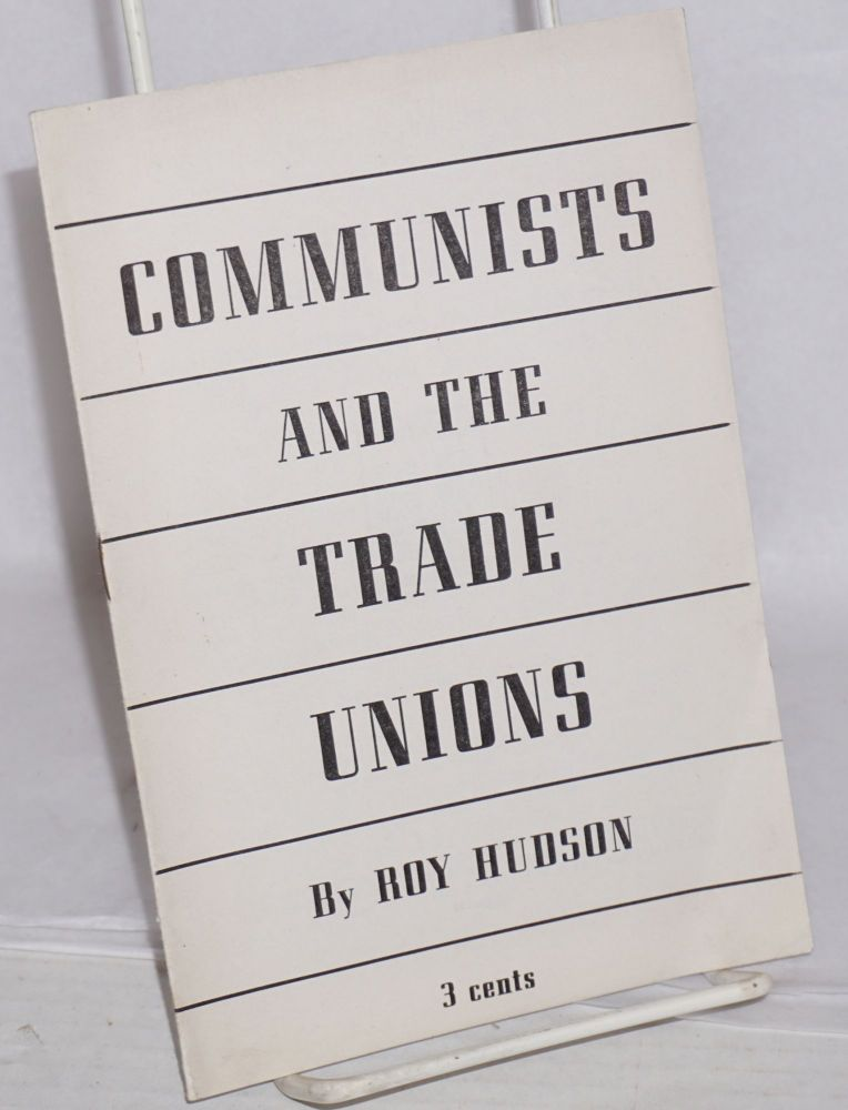 The Communists and the trade unions. The question posed by the British Trade Union Congress and the C.I.O. Shipyard Workers convention and its answer. Roy Hudson.