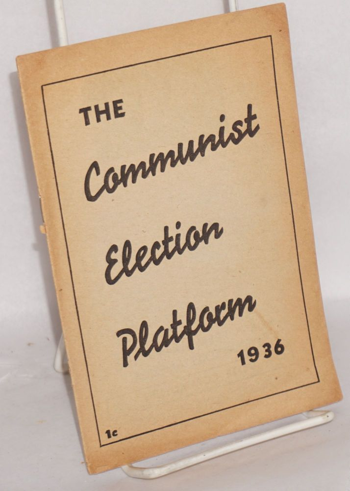 The election platform of the Communist Party. Ratified at the National Nominating Convention of the Communist Party, U.S.A., held at Madison Square Garden, New York City, June 28, 1936. Communist Party. National Campaign Committee.