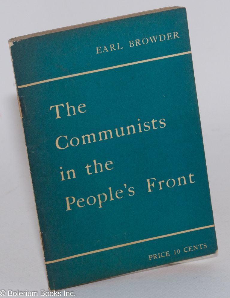 The Communists in the People's Front. Report delivered to the plenary meeting of the Central Committee of the Communist Party, U.S.A., held June 17-20, 1937. Earl Browder.