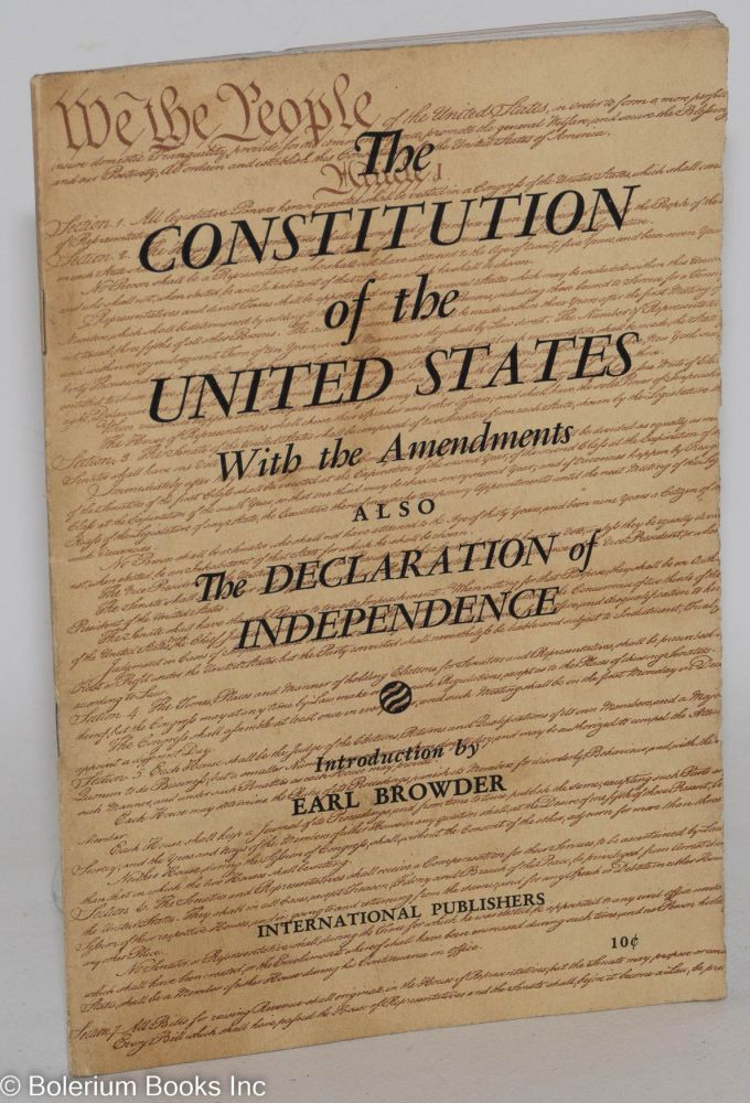 The Constitution of the United States, with the amendments also the Declaration of Independence. Introduction by Earl Browder. United States.