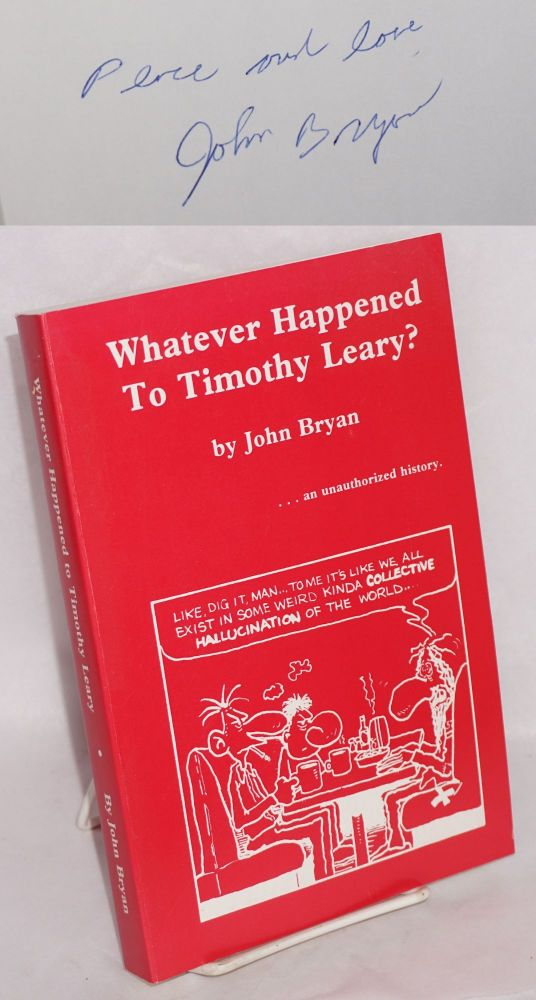 Whatever happened to Timothy Leary? ...an unauthorized history. John Bryan.