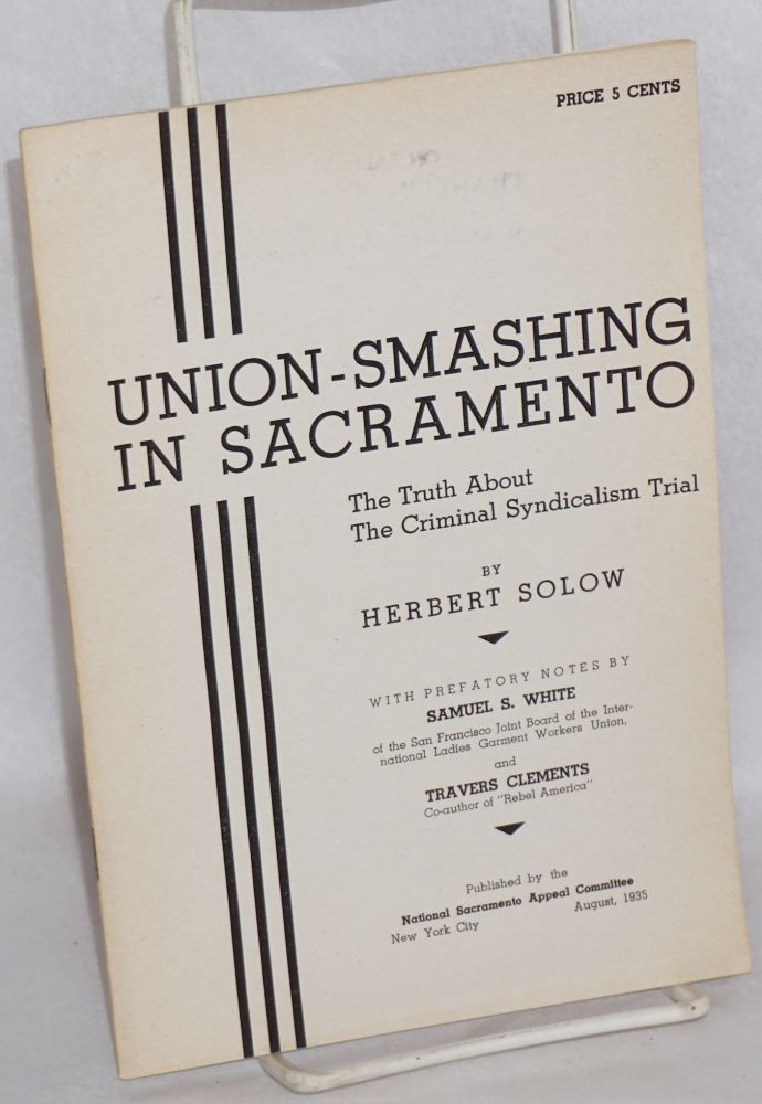 Union-smashing in Sacramento; the truth about the criminal syndicalism trial. With prefatory notes by Samuel S. White and Travers Clements. Herbert Solow.